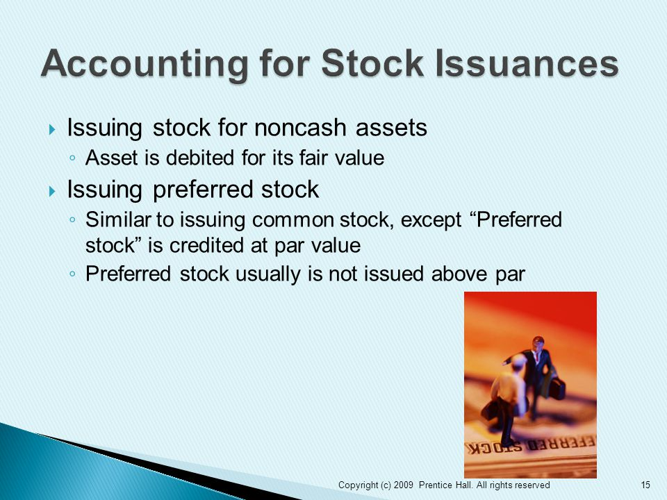  Issuing stock for noncash assets ◦ Asset is debited for its fair value  Issuing preferred stock ◦ Similar to issuing common stock, except Preferred stock is credited at par value ◦ Preferred stock usually is not issued above par 15Copyright (c) 2009 Prentice Hall.