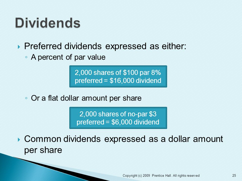  Preferred dividends expressed as either: ◦ A percent of par value ◦ Or a flat dollar amount per share  Common dividends expressed as a dollar amount per share 25 2,000 shares of $100 par 8% preferred = $16,000 dividend 2,000 shares of no-par $3 preferred = $6,000 dividend Copyright (c) 2009 Prentice Hall.