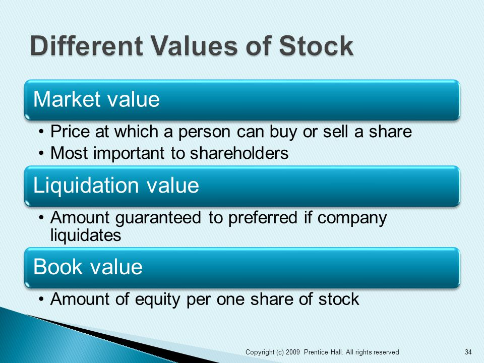 Market value Price at which a person can buy or sell a share Most important to shareholders Liquidation value Amount guaranteed to preferred if company liquidates Book value Amount of equity per one share of stock 34Copyright (c) 2009 Prentice Hall.