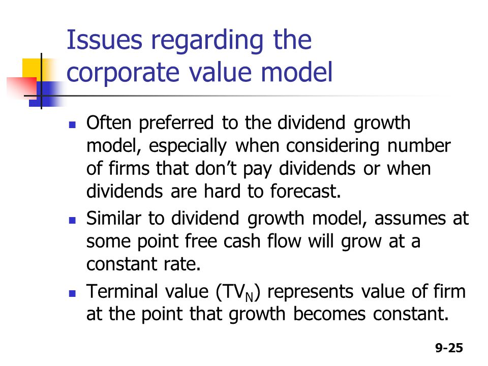 9-25 Issues regarding the corporate value model Often preferred to the dividend growth model, especially when considering number of firms that don't pay dividends or when dividends are hard to forecast.