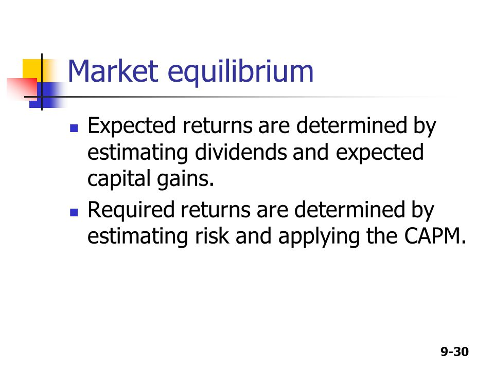 9-30 Market equilibrium Expected returns are determined by estimating dividends and expected capital gains.