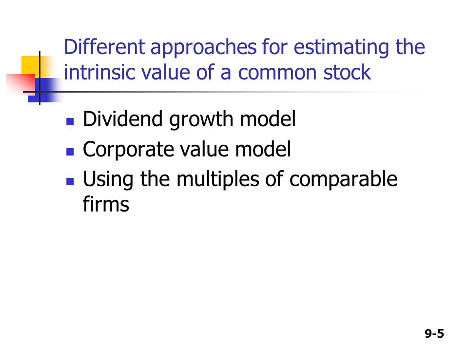 9-5 Different approaches for estimating the intrinsic value of a common stock Dividend growth model Corporate value model Using the multiples of comparable firms
