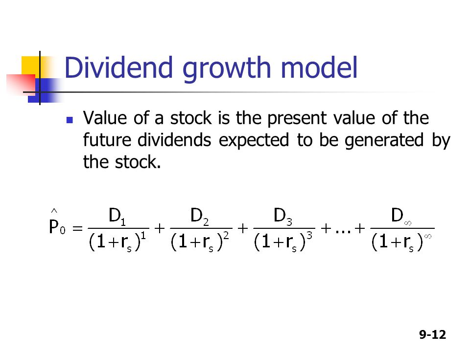 9-12 Dividend growth model Value of a stock is the present value of the future dividends expected to be generated by the stock.