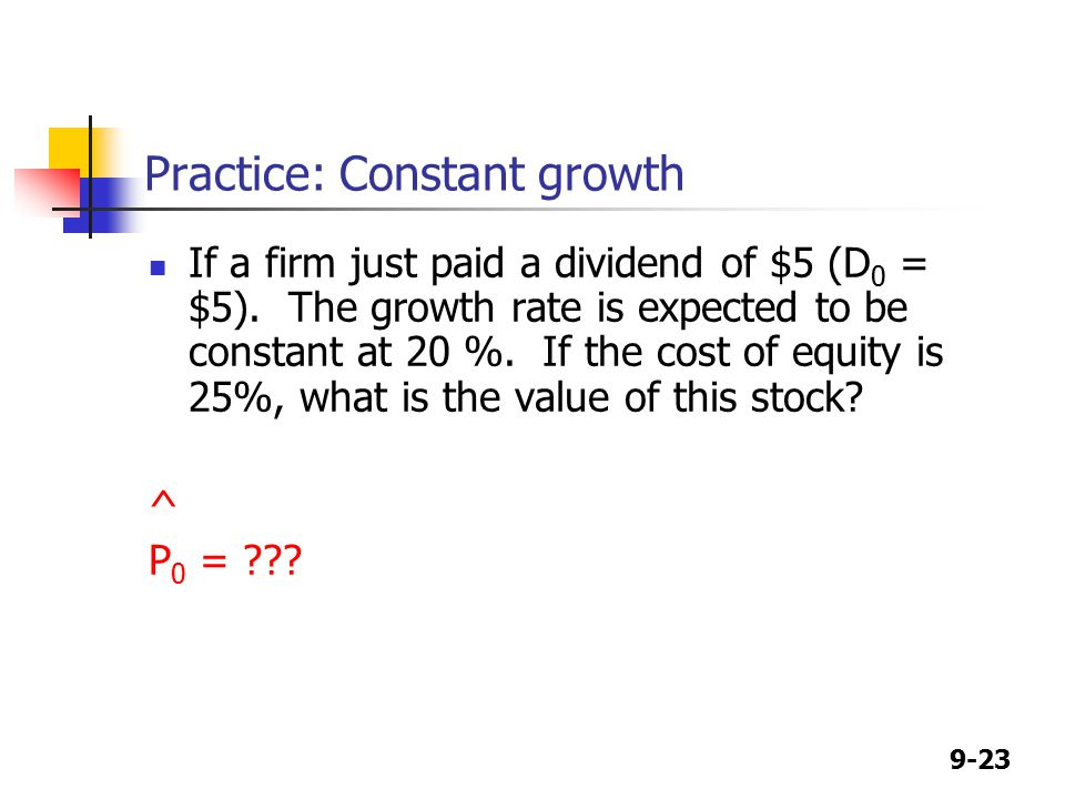 9-23 Practice: Constant growth If a firm just paid a dividend of $5 (D 0 = $5).