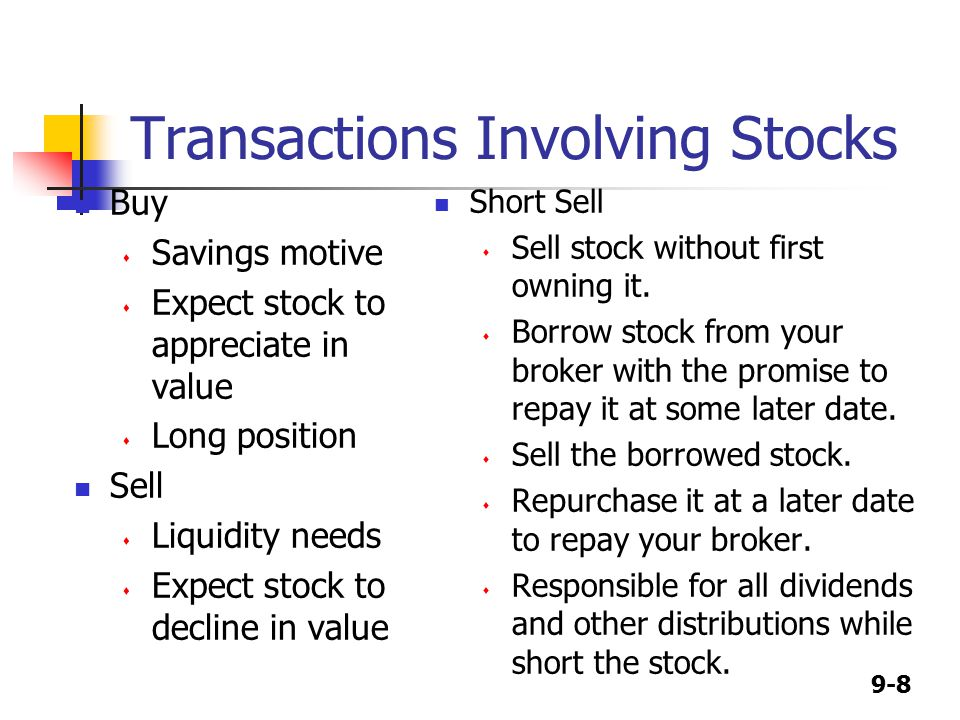 9-8 Transactions Involving Stocks Buy  Savings motive  Expect stock to appreciate in value  Long position Sell  Liquidity needs  Expect stock to decline in value Short Sell  Sell stock without first owning it.