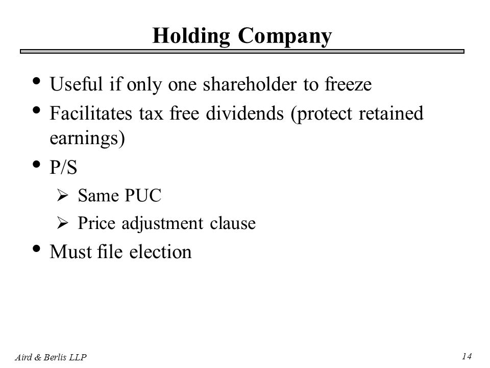Aird & Berlis LLP 14 Holding Company Useful if only one shareholder to freeze Facilitates tax free dividends (protect retained earnings) P/S  Same PUC  Price adjustment clause Must file election