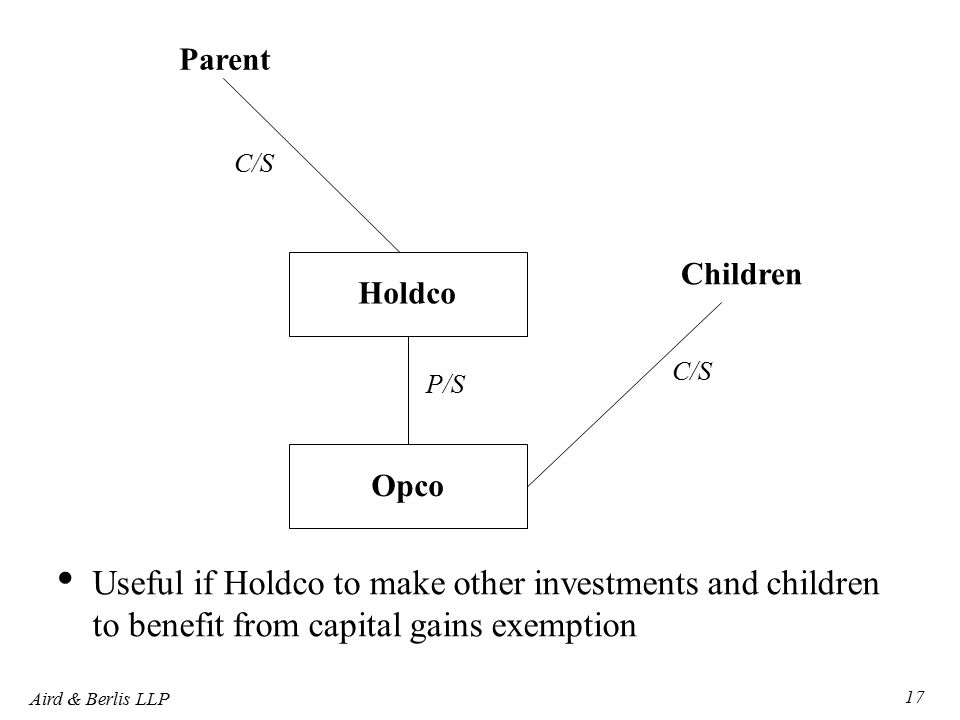 Aird & Berlis LLP 17 Parent Children Holdco C/S Opco P/S Useful if Holdco to make other investments and children to benefit from capital gains exemption