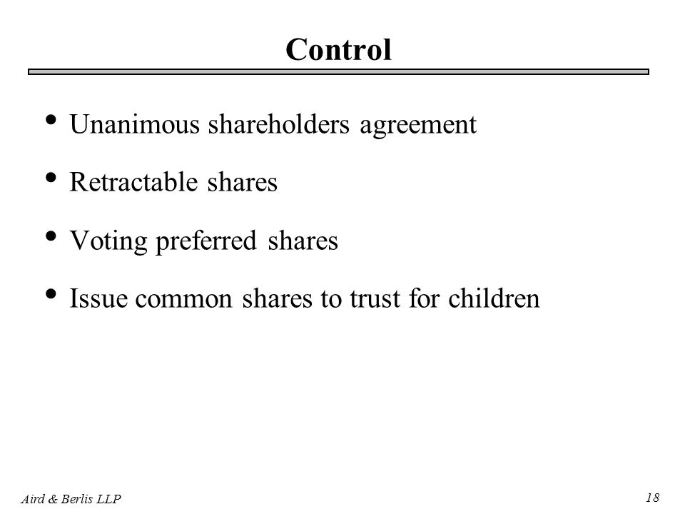 Aird & Berlis LLP 18 Control Unanimous shareholders agreement Retractable shares Voting preferred shares Issue common shares to trust for children
