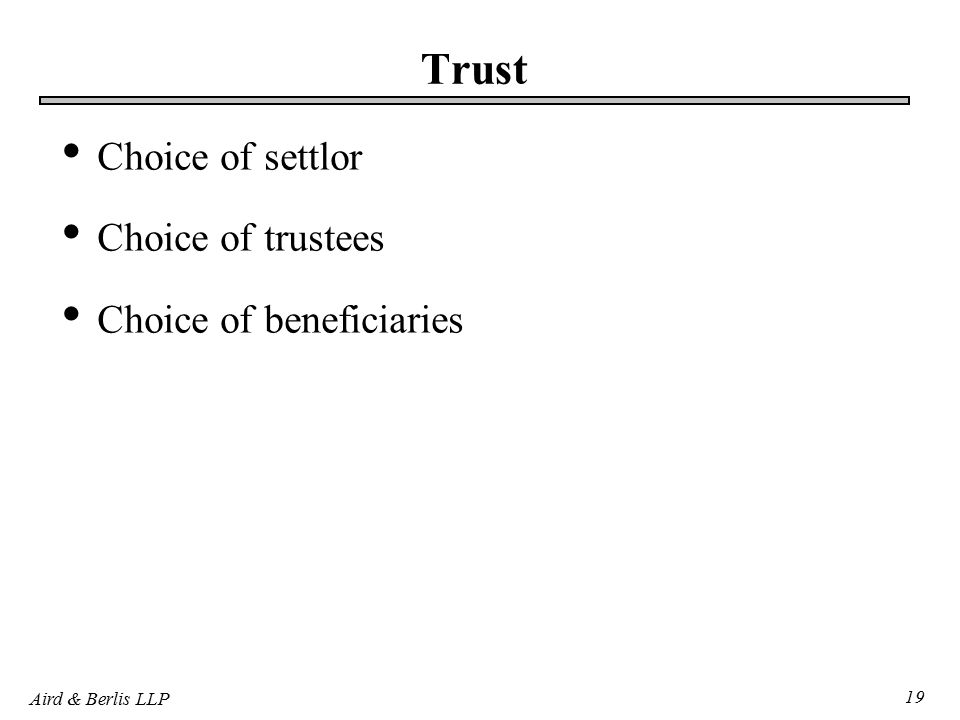 Aird & Berlis LLP 19 Trust Choice of settlor Choice of trustees Choice of beneficiaries