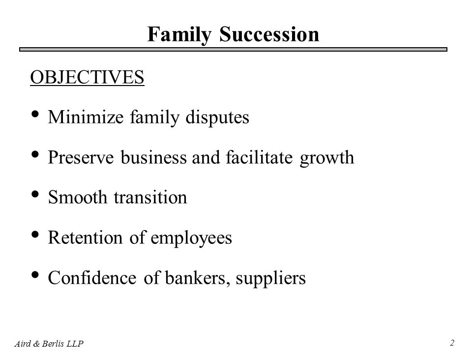 Aird & Berlis LLP 2 Family Succession OBJECTIVES Minimize family disputes Preserve business and facilitate growth Smooth transition Retention of employees Confidence of bankers, suppliers