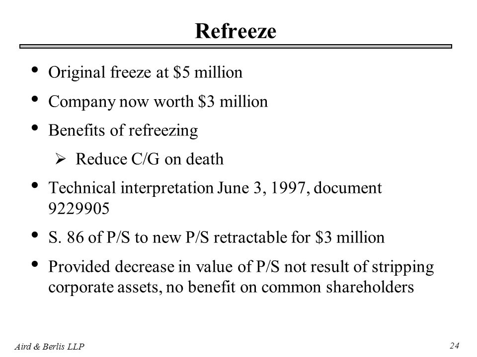 Aird & Berlis LLP 24 Refreeze Original freeze at $5 million Company now worth $3 million Benefits of refreezing  Reduce C/G on death Technical interpretation June 3, 1997, document S.