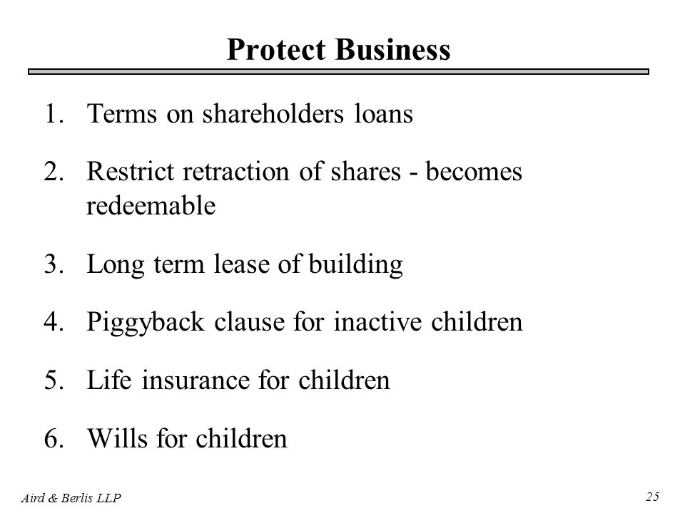 Aird & Berlis LLP 25 Protect Business 1.Terms on shareholders loans 2.Restrict retraction of shares - becomes redeemable 3.Long term lease of building 4.Piggyback clause for inactive children 5.Life insurance for children 6.Wills for children