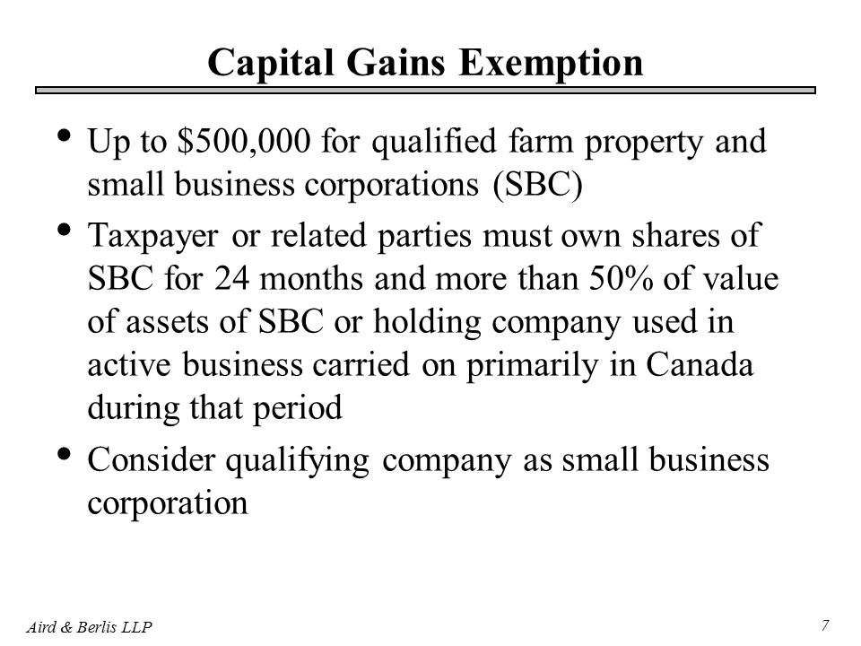Aird & Berlis LLP 7 Capital Gains Exemption Up to $500,000 for qualified farm property and small business corporations (SBC) Taxpayer or related parties must own shares of SBC for 24 months and more than 50% of value of assets of SBC or holding company used in active business carried on primarily in Canada during that period Consider qualifying company as small business corporation