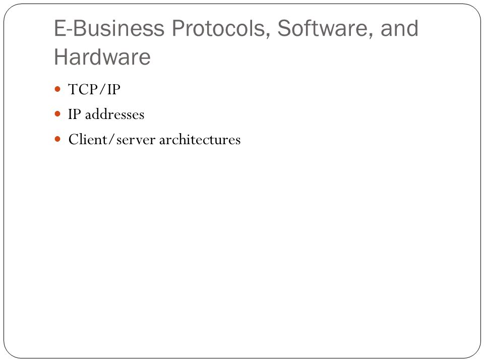 E-Business Protocols, Software, and Hardware TCP/IP IP addresses Client/server architectures