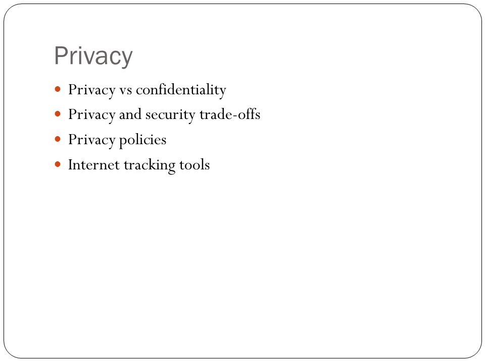 Privacy Privacy vs confidentiality Privacy and security trade-offs Privacy policies Internet tracking tools