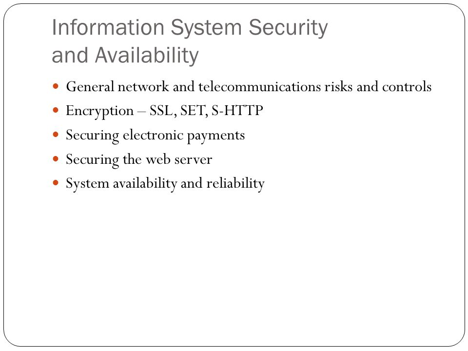 Information System Security and Availability General network and telecommunications risks and controls Encryption – SSL, SET, S-HTTP Securing electronic payments Securing the web server System availability and reliability