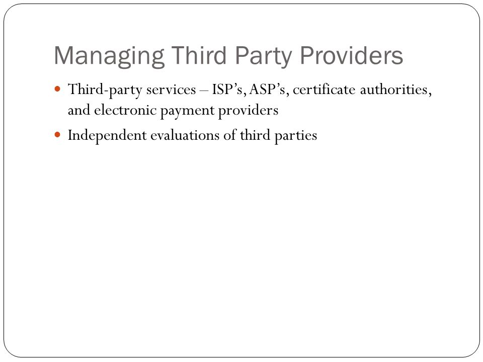 Managing Third Party Providers Third-party services – ISP's, ASP's, certificate authorities, and electronic payment providers Independent evaluations of third parties