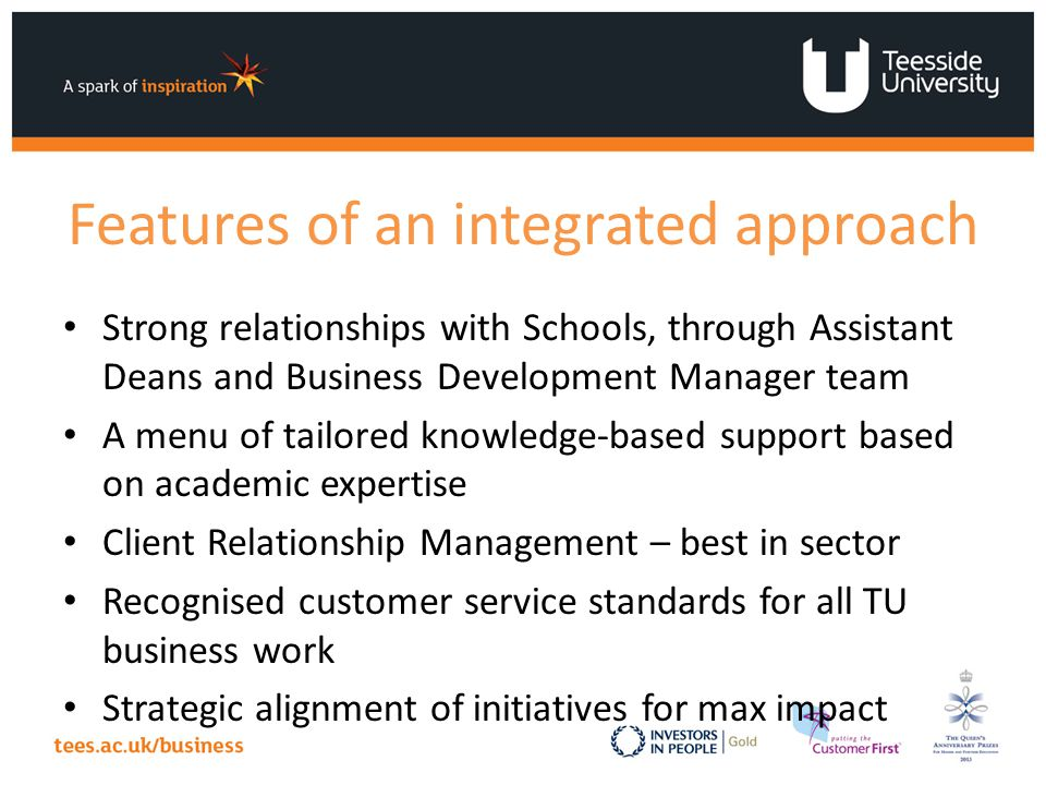 Features of an integrated approach Strong relationships with Schools, through Assistant Deans and Business Development Manager team A menu of tailored knowledge-based support based on academic expertise Client Relationship Management – best in sector Recognised customer service standards for all TU business work Strategic alignment of initiatives for max impact