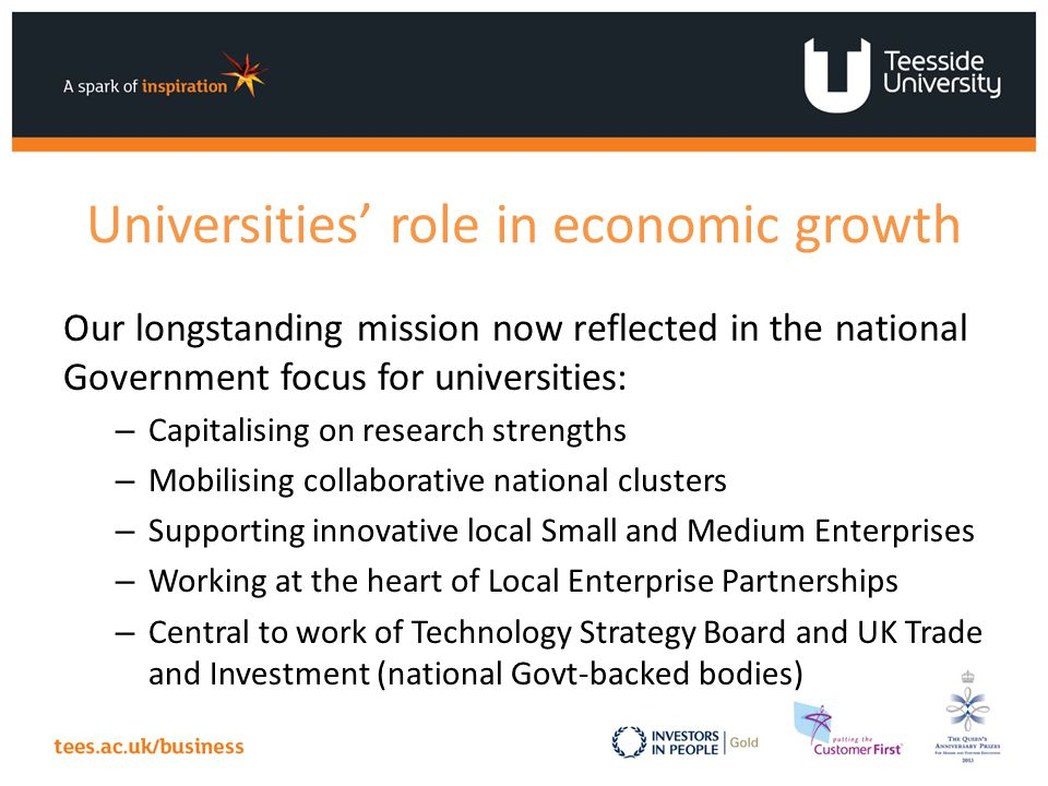 Universities' role in economic growth Our longstanding mission now reflected in the national Government focus for universities: – Capitalising on research strengths – Mobilising collaborative national clusters – Supporting innovative local Small and Medium Enterprises – Working at the heart of Local Enterprise Partnerships – Central to work of Technology Strategy Board and UK Trade and Investment (national Govt-backed bodies)