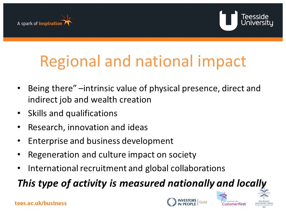 Regional and national impact Being there –intrinsic value of physical presence, direct and indirect job and wealth creation Skills and qualifications Research, innovation and ideas Enterprise and business development Regeneration and culture impact on society International recruitment and global collaborations This type of activity is measured nationally and locally