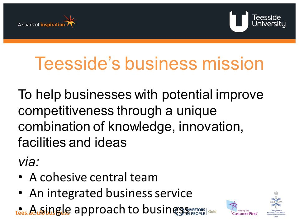 Teesside's business mission To help businesses with potential improve competitiveness through a unique combination of knowledge, innovation, facilities and ideas via: A cohesive central team An integrated business service A single approach to business