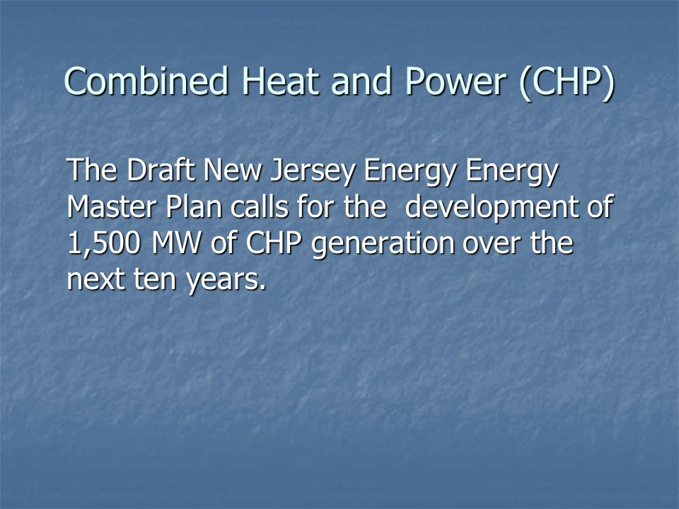 Combined Heat and Power (CHP) The Draft New Jersey Energy Energy Master Plan calls for the development of 1,500 MW of CHP generation over the next ten years.