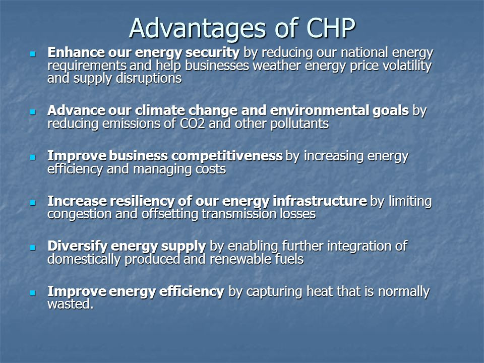 Advantages of CHP Enhance our energy security by reducing our national energy requirements and help businesses weather energy price volatility and supply disruptions Enhance our energy security by reducing our national energy requirements and help businesses weather energy price volatility and supply disruptions Advance our climate change and environmental goals by reducing emissions of CO2 and other pollutants Advance our climate change and environmental goals by reducing emissions of CO2 and other pollutants Improve business competitiveness by increasing energy efficiency and managing costs Improve business competitiveness by increasing energy efficiency and managing costs Increase resiliency of our energy infrastructure by limiting congestion and offsetting transmission losses Increase resiliency of our energy infrastructure by limiting congestion and offsetting transmission losses Diversify energy supply by enabling further integration of domestically produced and renewable fuels Diversify energy supply by enabling further integration of domestically produced and renewable fuels Improve energy efficiency by capturing heat that is normally wasted.