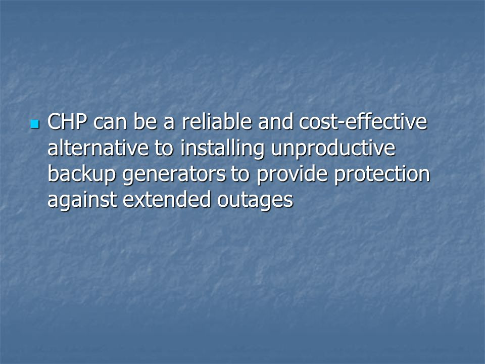 CHP can be a reliable and cost-effective alternative to installing unproductive backup generators to provide protection against extended outages CHP can be a reliable and cost-effective alternative to installing unproductive backup generators to provide protection against extended outages