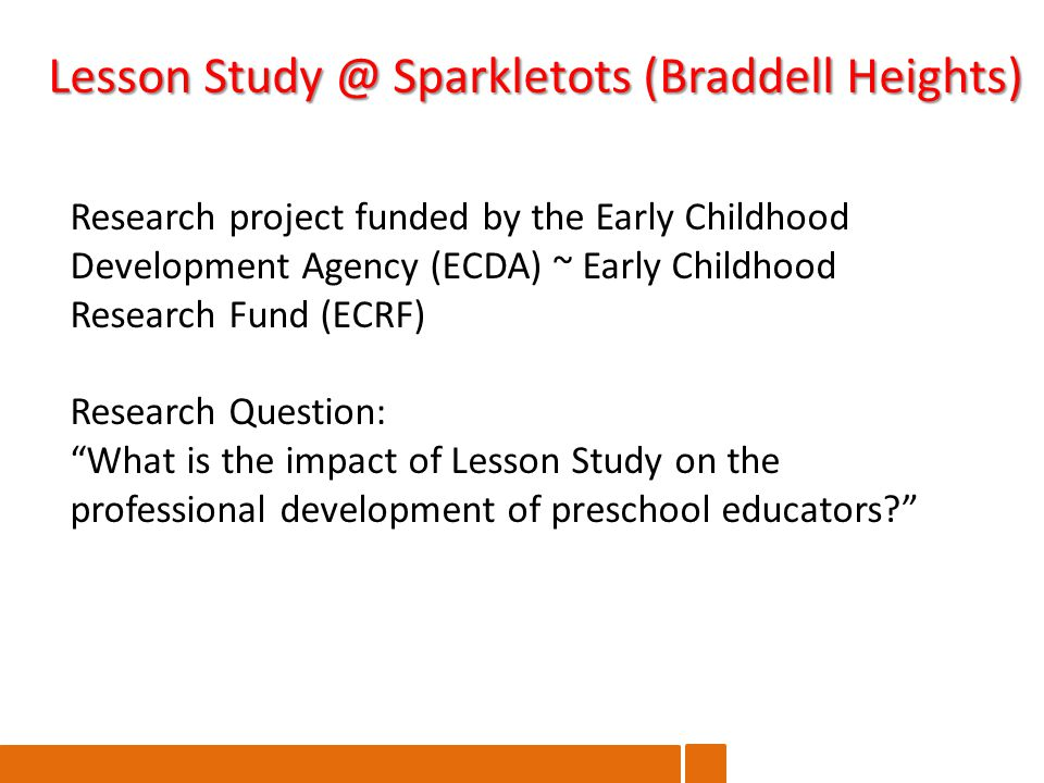 Lesson Sparkletots (Braddell Heights) Research project funded by the Early Childhood Development Agency (ECDA) ~ Early Childhood Research Fund (ECRF) Research Question: What is the impact of Lesson Study on the professional development of preschool educators