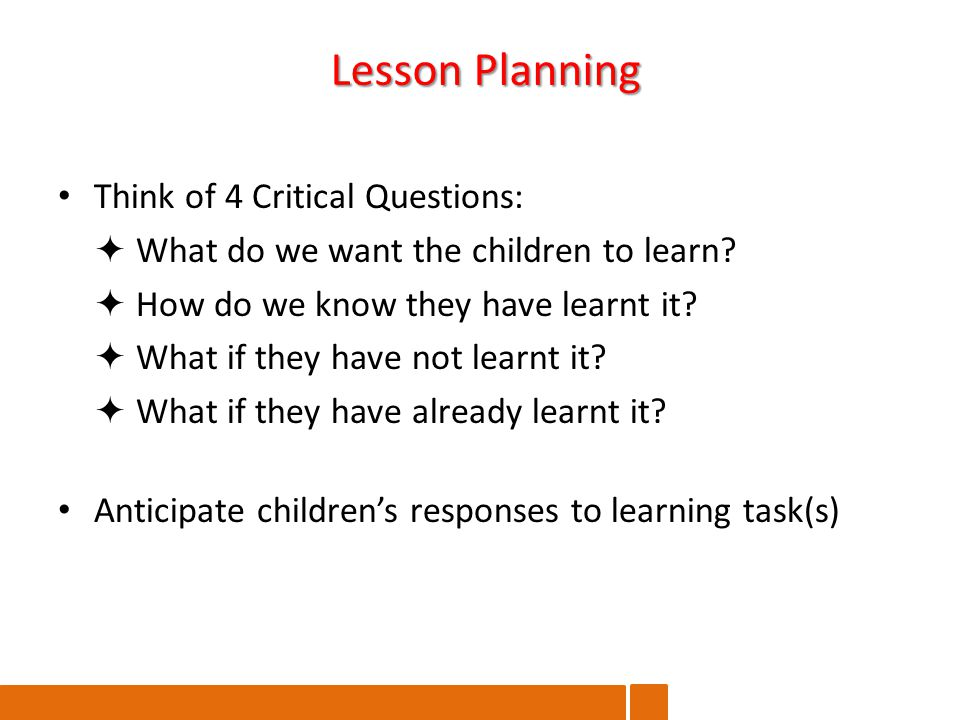 Think of 4 Critical Questions:  What do we want the children to learn.