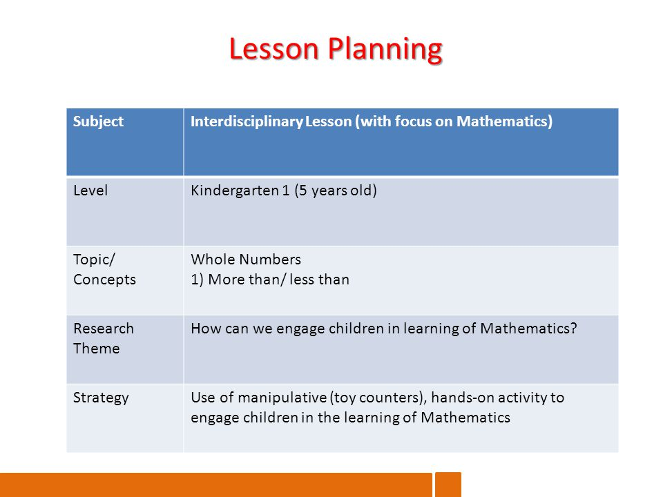 SubjectInterdisciplinary Lesson (with focus on Mathematics) LevelKindergarten 1 (5 years old) Topic/ Concepts Whole Numbers 1) More than/ less than Research Theme How can we engage children in learning of Mathematics.