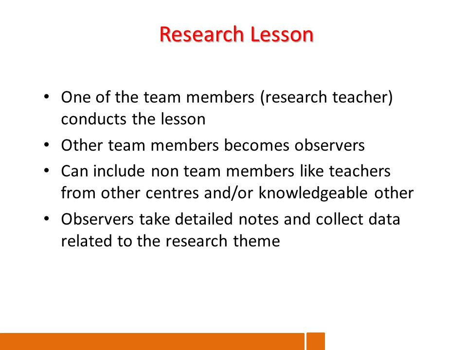 One of the team members (research teacher) conducts the lesson Other team members becomes observers Can include non team members like teachers from other centres and/or knowledgeable other Observers take detailed notes and collect data related to the research theme Research Lesson