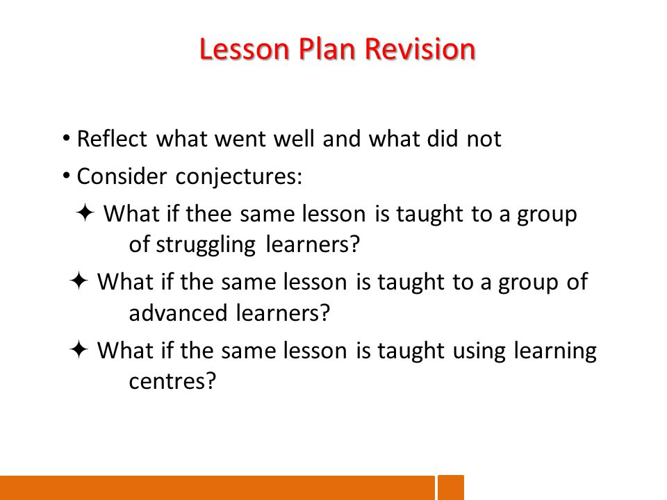 Reflect what went well and what did not Consider conjectures:  What if thee same lesson is taught to a group of struggling learners.