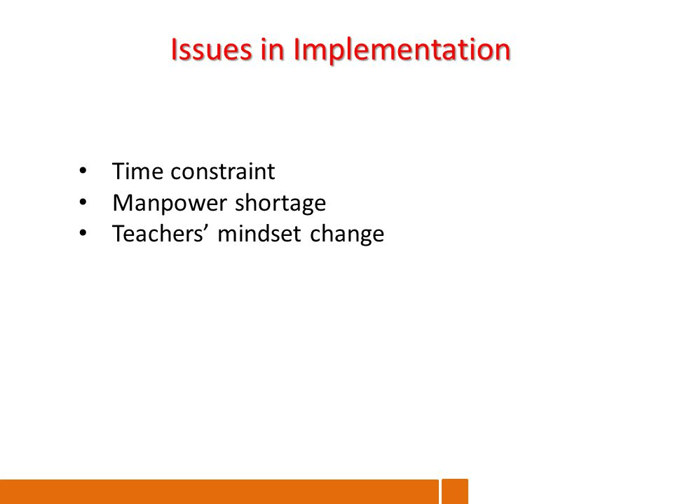 Issues in Implementation Time constraint Manpower shortage Teachers' mindset change