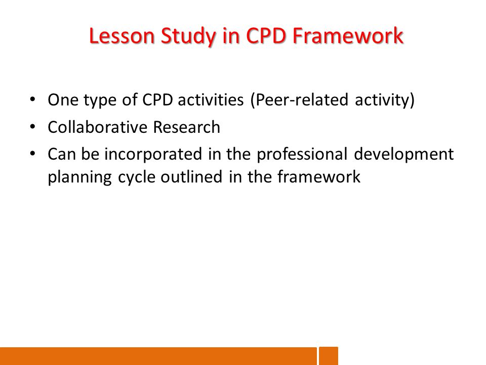 One type of CPD activities (Peer-related activity) Collaborative Research Can be incorporated in the professional development planning cycle outlined in the framework Lesson Study in CPD Framework