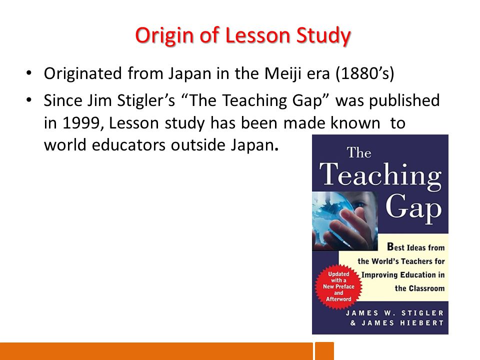 Originated from Japan in the Meiji era (1880's) Since Jim Stigler's The Teaching Gap was published in 1999, Lesson study has been made known to world educators outside Japan.