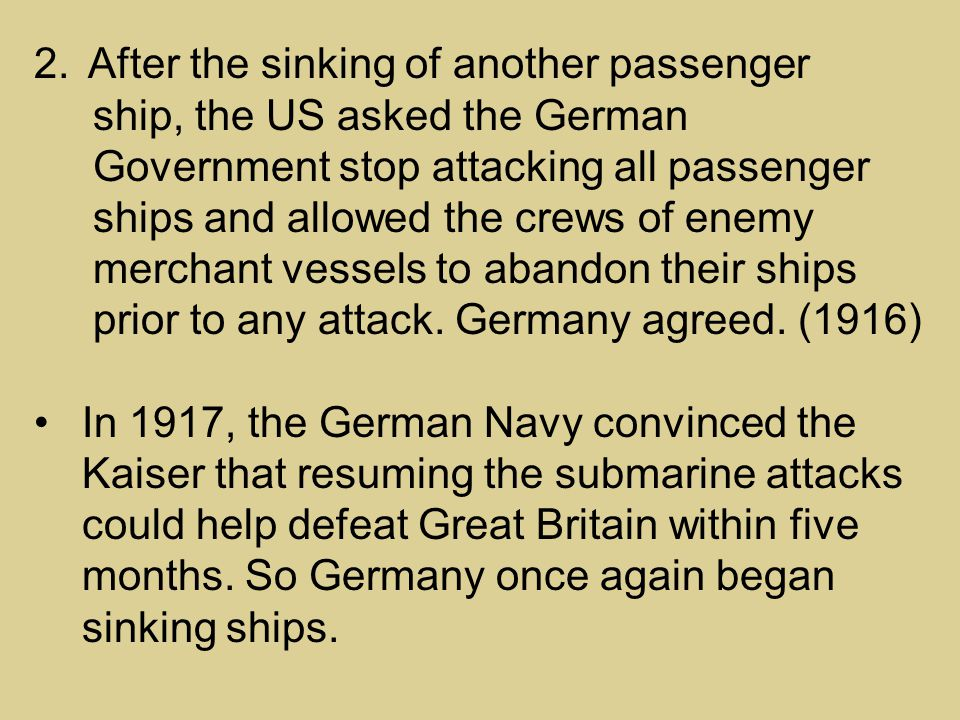 2.After the sinking of another passenger ship, the US asked the German Government stop attacking all passenger ships and allowed the crews of enemy merchant vessels to abandon their ships prior to any attack.