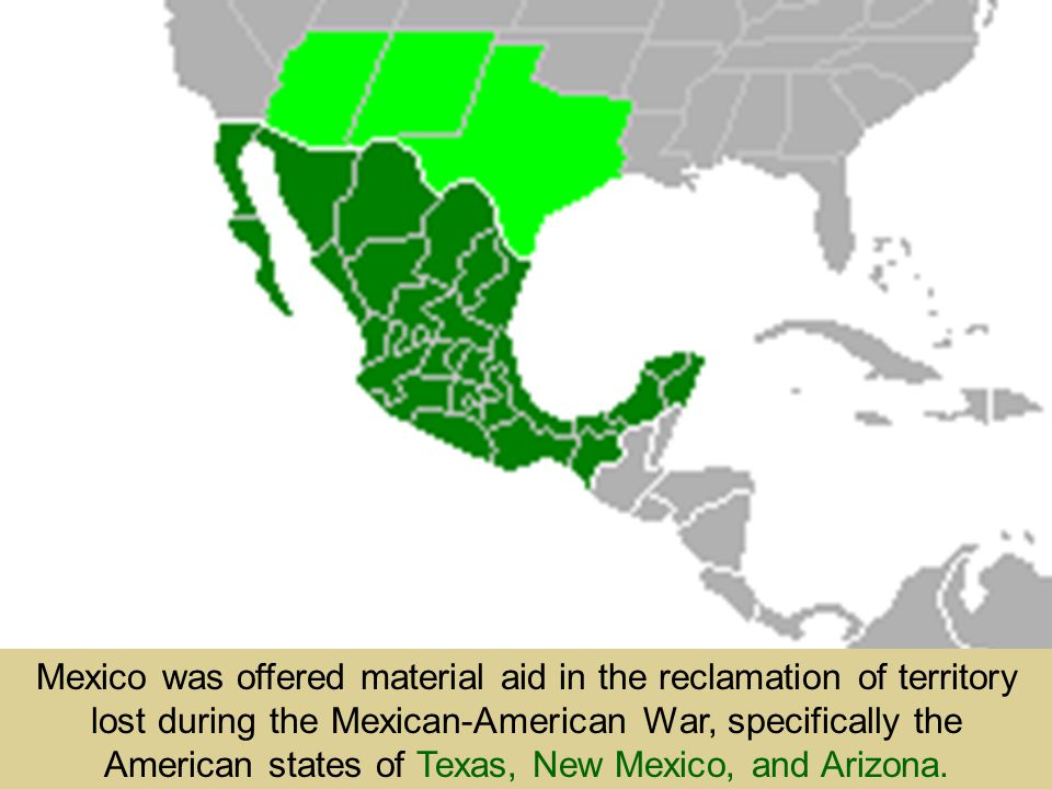 Mexico was offered material aid in the reclamation of territory lost during the Mexican-American War, specifically the American states of Texas, New Mexico, and Arizona.