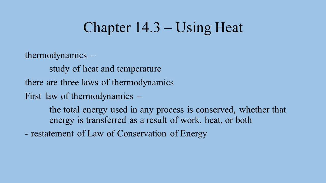 Chapter 14.3 – Using Heat thermodynamics – study of heat and temperature there are three laws of thermodynamics First law of thermodynamics – the total energy used in any process is conserved, whether that energy is transferred as a result of work, heat, or both -restatement of Law of Conservation of Energy