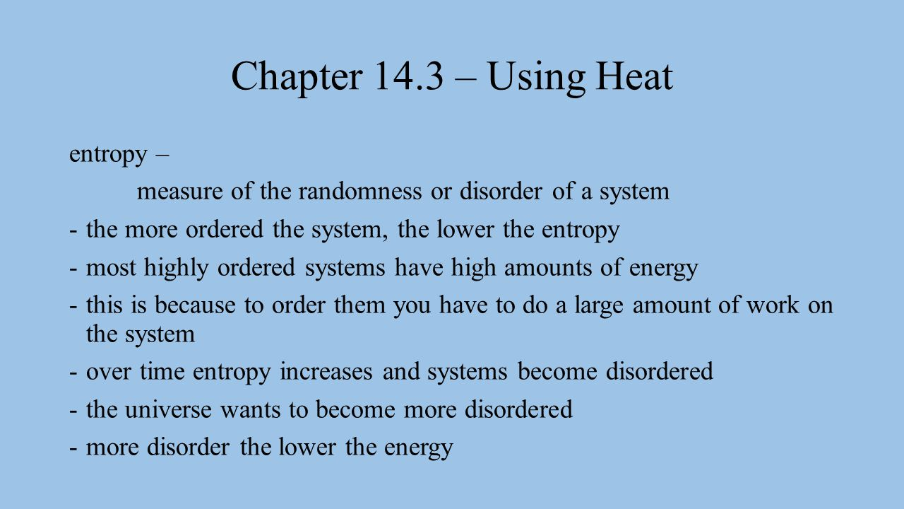 Chapter 14.3 – Using Heat entropy – measure of the randomness or disorder of a system -the more ordered the system, the lower the entropy -most highly ordered systems have high amounts of energy -this is because to order them you have to do a large amount of work on the system -over time entropy increases and systems become disordered -the universe wants to become more disordered -more disorder the lower the energy