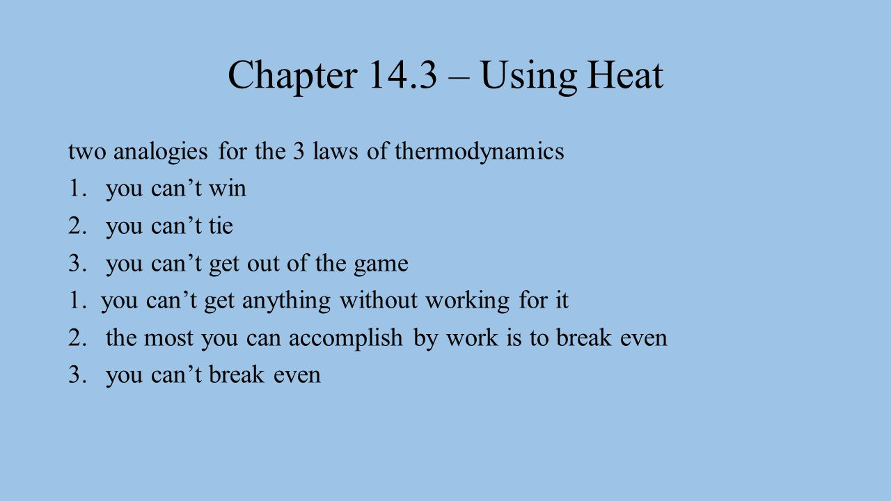 Chapter 14.3 – Using Heat two analogies for the 3 laws of thermodynamics 1.you can't win 2.you can't tie 3.you can't get out of the game 1.