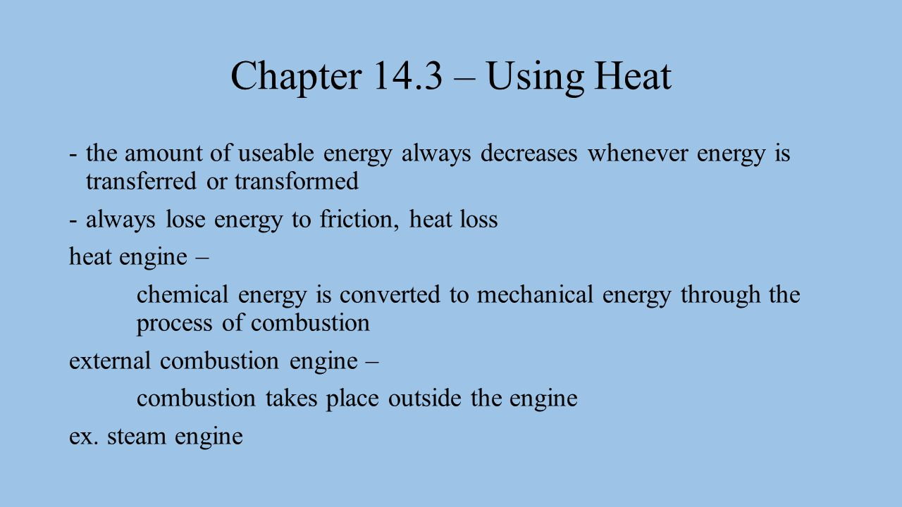 Chapter 14.3 – Using Heat -the amount of useable energy always decreases whenever energy is transferred or transformed -always lose energy to friction, heat loss heat engine – chemical energy is converted to mechanical energy through the process of combustion external combustion engine – combustion takes place outside the engine ex.