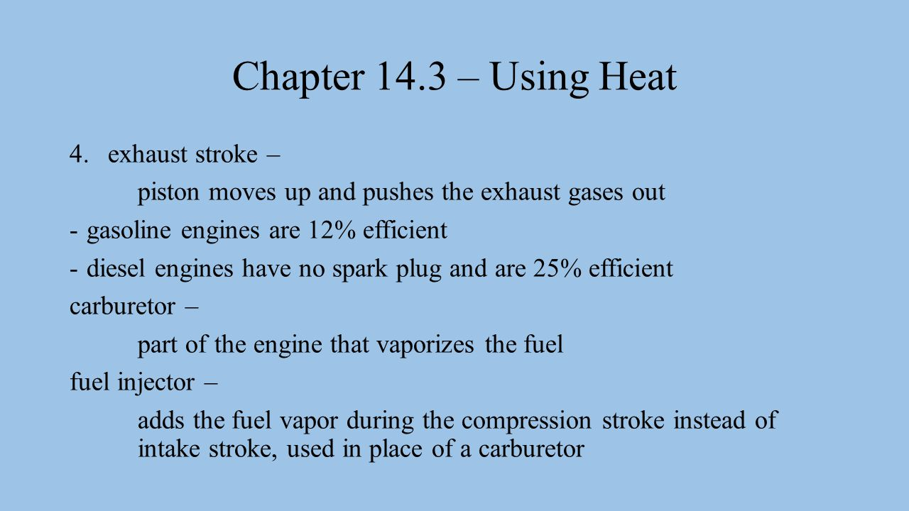 Chapter 14.3 – Using Heat 4.exhaust stroke – piston moves up and pushes the exhaust gases out -gasoline engines are 12% efficient -diesel engines have no spark plug and are 25% efficient carburetor – part of the engine that vaporizes the fuel fuel injector – adds the fuel vapor during the compression stroke instead of intake stroke, used in place of a carburetor