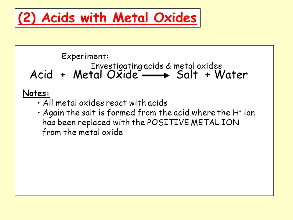 (2) Acids with Metal Oxides Experiment: Investigating acids & metal oxides Acid + Metal Oxide Salt + Water Notes: All metal oxides react with acids Again the salt is formed from the acid where the H + ion has been replaced with the POSITIVE METAL ION from the metal oxide