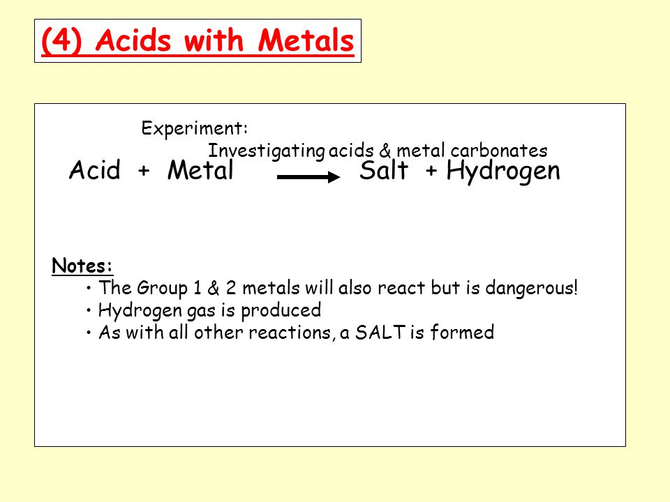 (4) Acids with Metals Experiment: Investigating acids & metal carbonates Acid + Metal Salt + Hydrogen Notes: The Group 1 & 2 metals will also react but is dangerous.