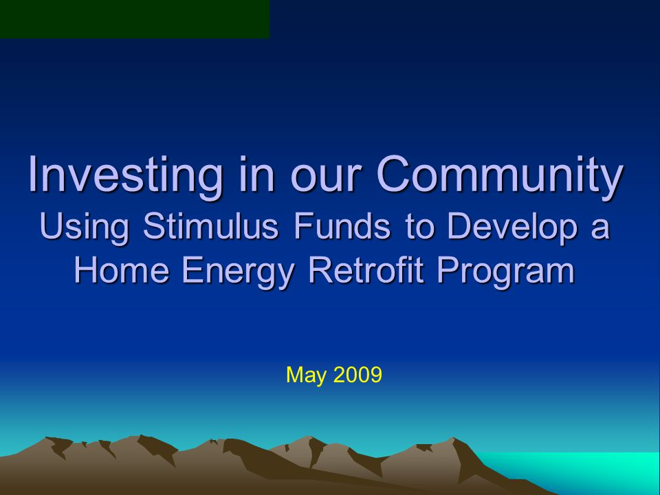 Investing in our Community Using Stimulus Funds to Develop a Home Energy Retrofit Program May 2009
