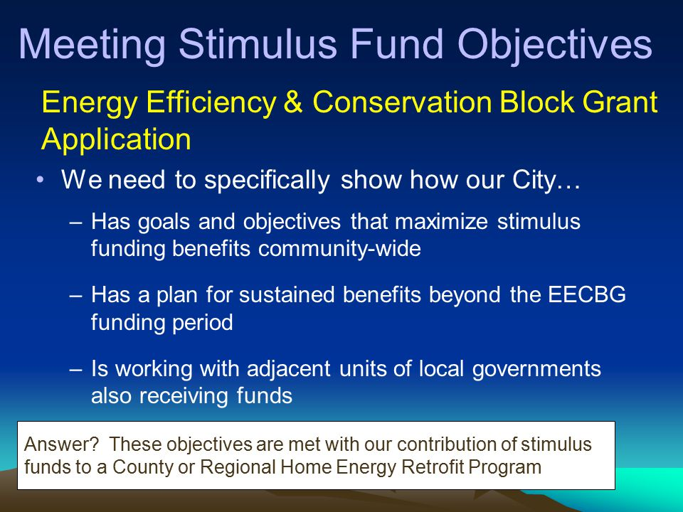 Meeting Stimulus Fund Objectives We need to specifically show how our City… –Has goals and objectives that maximize stimulus funding benefits community-wide –Has a plan for sustained benefits beyond the EECBG funding period –Is working with adjacent units of local governments also receiving funds Energy Efficiency & Conservation Block Grant Application Answer.