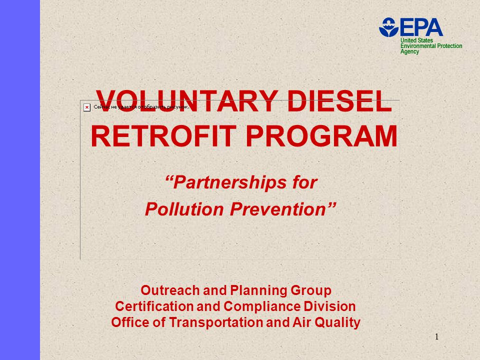 1 VOLUNTARY DIESEL RETROFIT PROGRAM Partnerships for Pollution Prevention Outreach and Planning Group Certification and Compliance Division Office of Transportation and Air Quality
