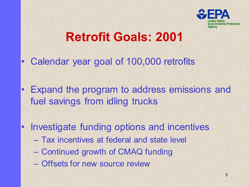 8 Calendar year goal of 100,000 retrofits Expand the program to address emissions and fuel savings from idling trucks Investigate funding options and incentives –Tax incentives at federal and state level –Continued growth of CMAQ funding –Offsets for new source review Retrofit Goals: 2001