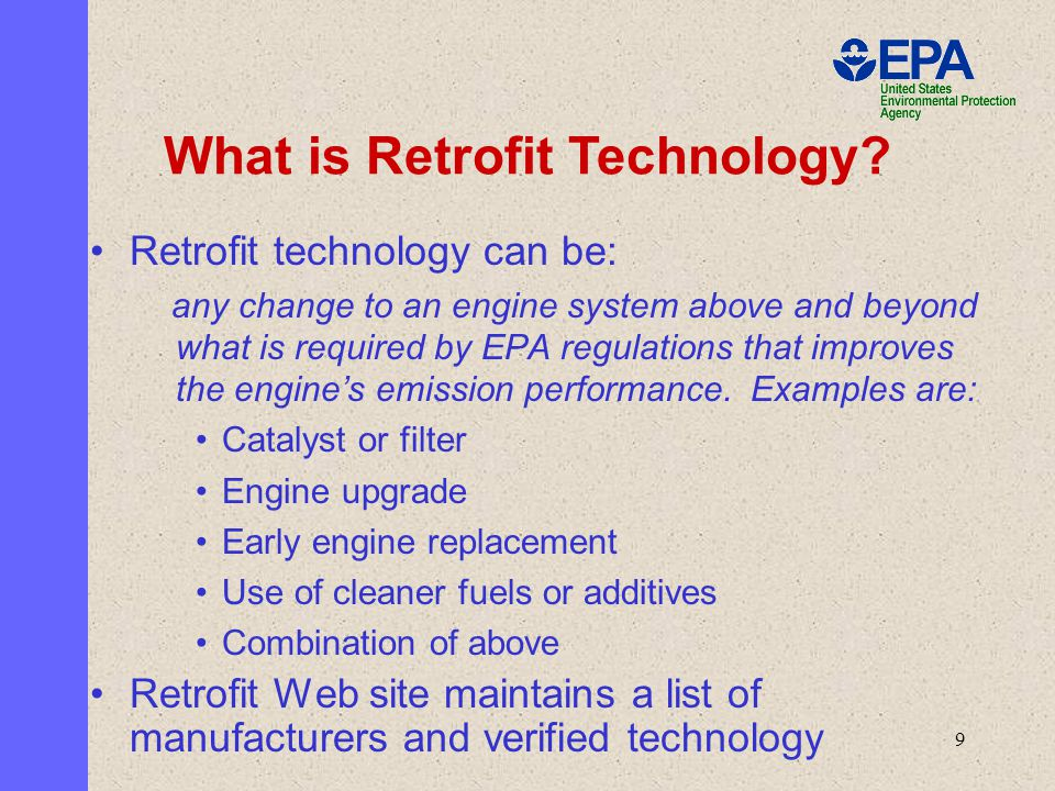 9 Retrofit technology can be: any change to an engine system above and beyond what is required by EPA regulations that improves the engine's emission performance.